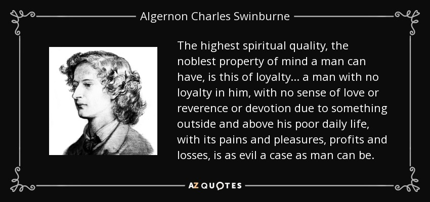 The highest spiritual quality, the noblest property of mind a man can have, is this of loyalty ... a man with no loyalty in him, with no sense of love or reverence or devotion due to something outside and above his poor daily life, with its pains and pleasures, profits and losses, is as evil a case as man can be. - Algernon Charles Swinburne