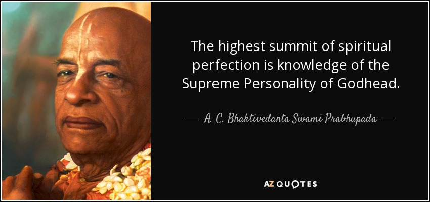 The highest summit of spiritual perfection is knowledge of the Supreme Personality of Godhead. - A. C. Bhaktivedanta Swami Prabhupada
