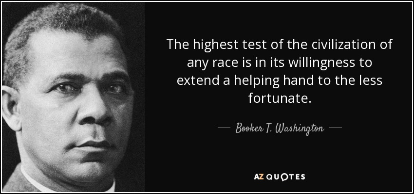 The highest test of the civilization of any race is in its willingness to extend a helping hand to the less fortunate. - Booker T. Washington
