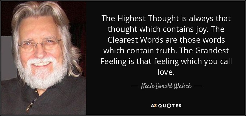 The Highest Thought is always that thought which contains joy. The Clearest Words are those words which contain truth. The Grandest Feeling is that feeling which you call love. - Neale Donald Walsch