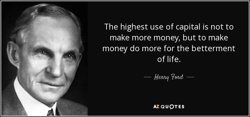 The highest use of capital is not to make more money, but to make money do more for the betterment of life. - Henry Ford