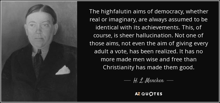 The highfalutin aims of democracy, whether real or imaginary, are always assumed to be identical with its achievements. This, of course, is sheer hallucination. Not one of those aims, not even the aim of giving every adult a vote, has been realized. It has no more made men wise and free than Christianity has made them good. - H. L. Mencken