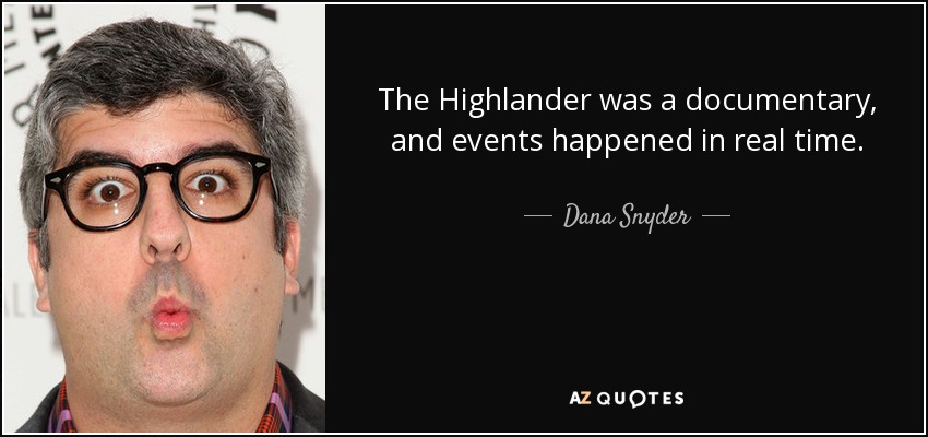 Dana Snyder Quote The Highlander Was A Documentary And Events Classy Highlander Quotes