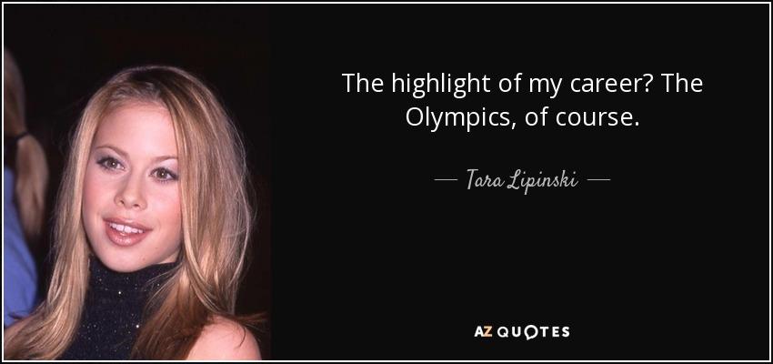 The highlight of my career? The Olympics, of course. - Tara Lipinski