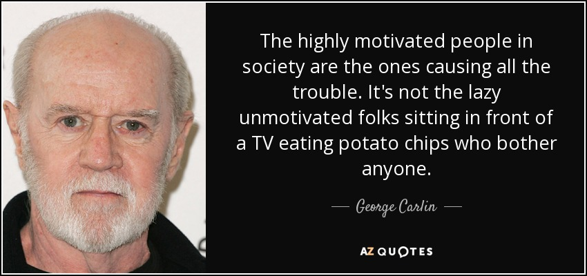 The highly motivated people in society are the ones causing all the trouble. It's not the lazy unmotivated folks sitting in front of a TV eating potato chips who bother anyone. - George Carlin