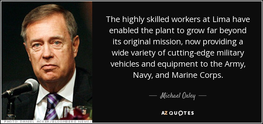 The highly skilled workers at Lima have enabled the plant to grow far beyond its original mission, now providing a wide variety of cutting-edge military vehicles and equipment to the Army, Navy, and Marine Corps. - Michael Oxley
