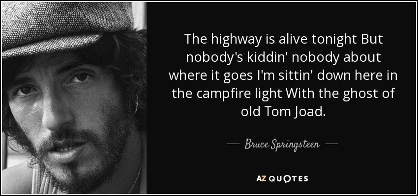 The highway is alive tonight But nobody's kiddin' nobody about where it goes I'm sittin' down here in the campfire light With the ghost of old Tom Joad. - Bruce Springsteen