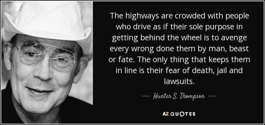 The highways are crowded with people who drive as if their sole purpose in getting behind the wheel is to avenge every wrong done them by man, beast or fate. The only thing that keeps them in line is their fear of death, jail and lawsuits. - Hunter S. Thompson