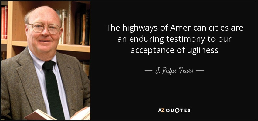 The highways of American cities are an enduring testimony to our acceptance of ugliness - J. Rufus Fears