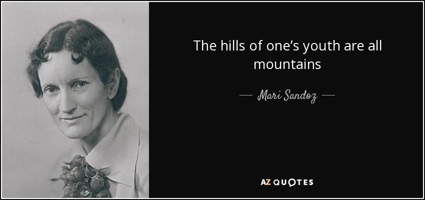 The hills of one's youth are all mountains - Mari Sandoz