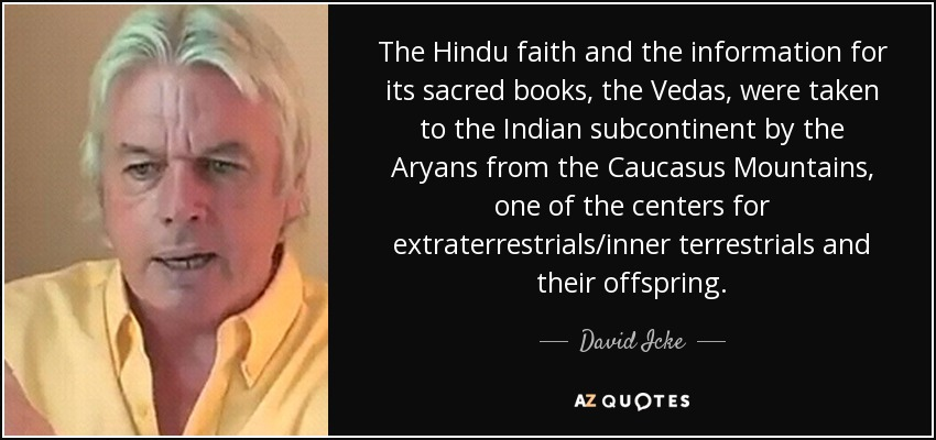 The Hindu faith and the information for its sacred books, the Vedas, were taken to the Indian subcontinent by the Aryans from the Caucasus Mountains, one of the centers for extraterrestrials/inner terrestrials and their offspring. - David Icke
