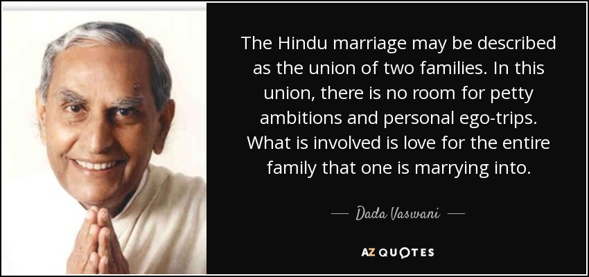 The Hindu marriage may be described as the union of two families. In this union, there is no room for petty ambitions and personal ego-trips. What is involved is love for the entire family that one is marrying into. - Dada Vaswani