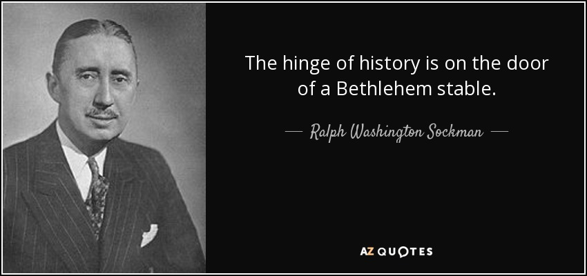 The hinge of history is on the door of a Bethlehem stable. - Ralph Washington Sockman