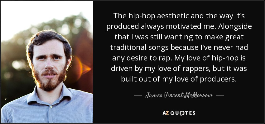 The hip-hop aesthetic and the way it's produced always motivated me. Alongside that I was still wanting to make great traditional songs because I've never had any desire to rap. My love of hip-hop is driven by my love of rappers, but it was built out of my love of producers. - James Vincent McMorrow