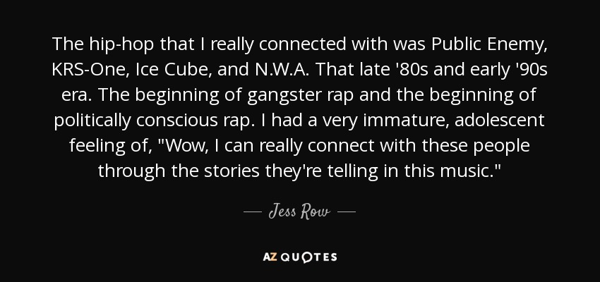 The hip-hop that I really connected with was Public Enemy, KRS-One, Ice Cube, and N.W.A. That late '80s and early '90s era. The beginning of gangster rap and the beginning of politically conscious rap. I had a very immature, adolescent feeling of,
