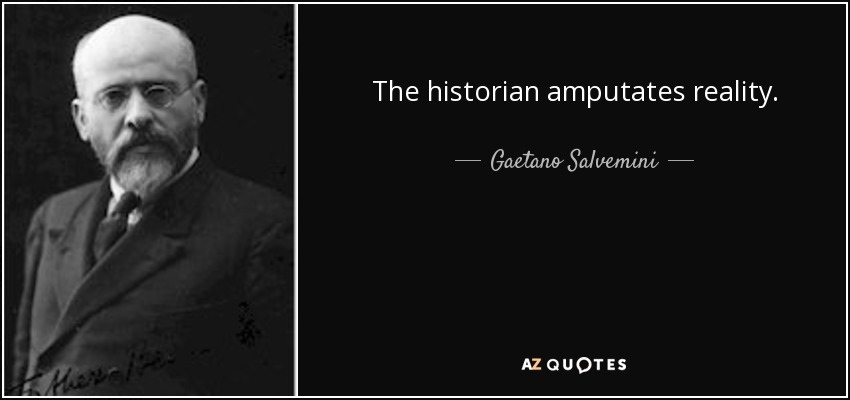 The historian amputates reality. - Gaetano Salvemini