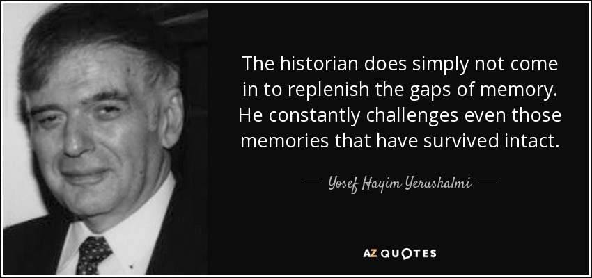 The historian does simply not come in to replenish the gaps of memory. He constantly challenges even those memories that have survived intact. - Yosef Hayim Yerushalmi