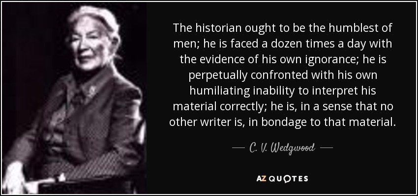 The historian ought to be the humblest of men; he is faced a dozen times a day with the evidence of his own ignorance; he is perpetually confronted with his own humiliating inability to interpret his material correctly; he is, in a sense that no other writer is, in bondage to that material. - C. V. Wedgwood