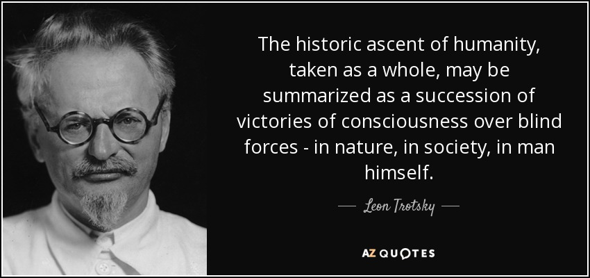 The historic ascent of humanity, taken as a whole, may be summarized as a succession of victories of consciousness over blind forces - in nature, in society, in man himself. - Leon Trotsky