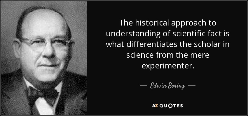 The historical approach to understanding of scientific fact is what differentiates the scholar in science from the mere experimenter. - Edwin Boring