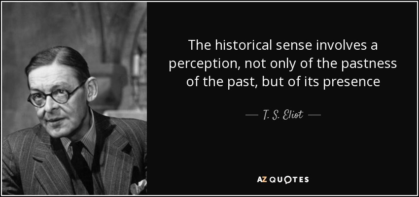 The historical sense involves a perception, not only of the pastness of the past, but of its presence - T. S. Eliot