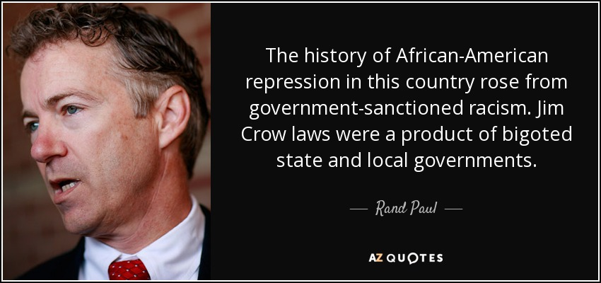 The history of African-American repression in this country rose from government-sanctioned racism. Jim Crow laws were a product of bigoted state and local governments. - Rand Paul