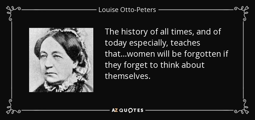 The history of all times, and of today especially, teaches that...women will be forgotten if they forget to think about themselves. - Louise Otto-Peters