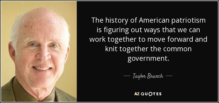 The history of American patriotism is figuring out ways that we can work together to move forward and knit together the common government. - Taylor Branch