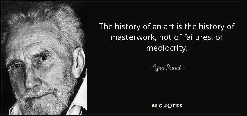 The history of an art is the history of masterwork, not of failures, or mediocrity. - Ezra Pound
