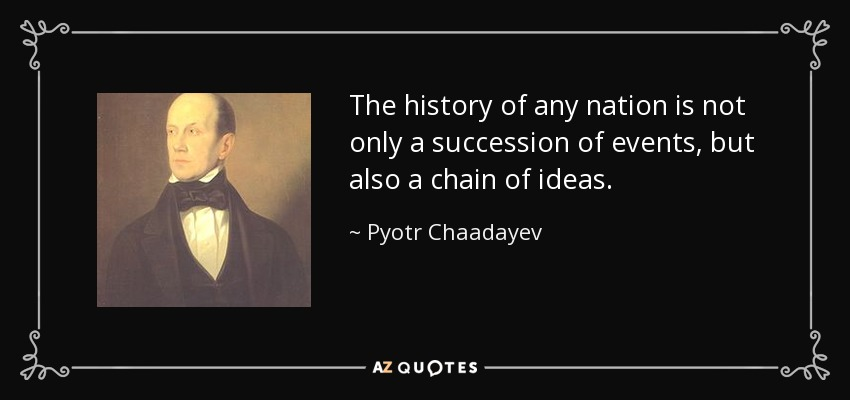 The history of any nation is not only a succession of events, but also a chain of ideas. - Pyotr Chaadayev
