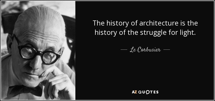 The history of architecture is the history of the struggle for light. - Le Corbusier