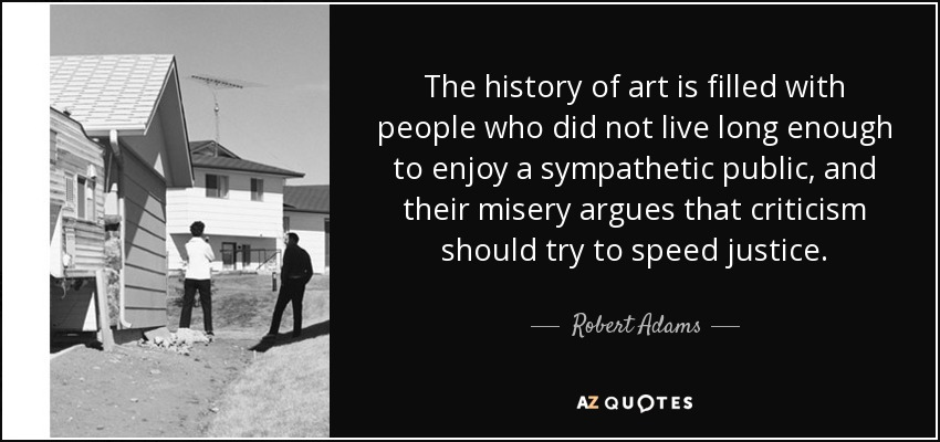 The history of art is filled with people who did not live long enough to enjoy a sympathetic public, and their misery argues that criticism should try to speed justice. - Robert Adams