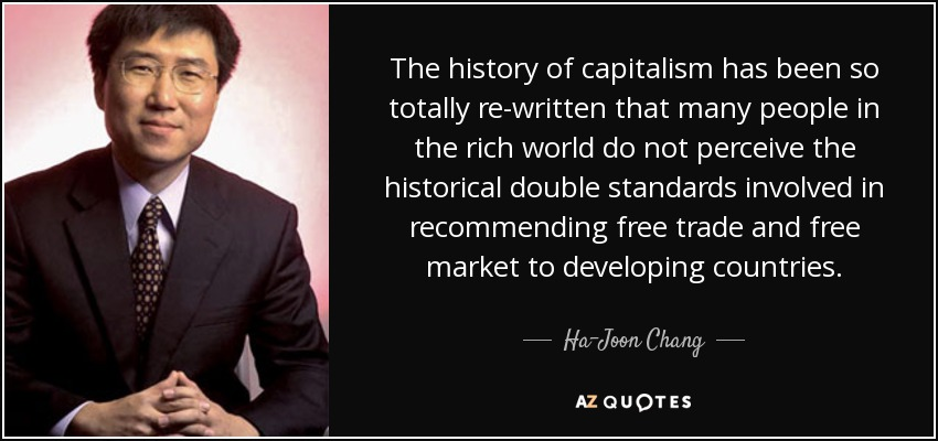 The history of capitalism has been so totally re-written that many people in the rich world do not perceive the historical double standards involved in recommending free trade and free market to developing countries. - Ha-Joon Chang