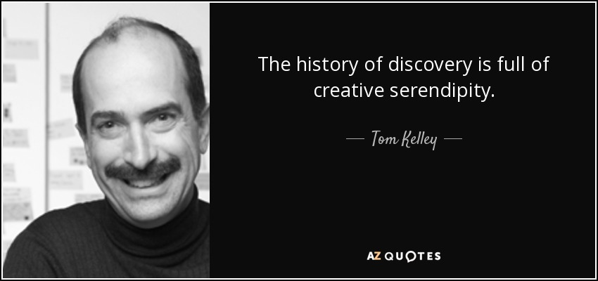 The history of discovery is full of creative serendipity. - Tom Kelley