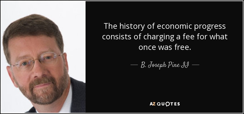 The history of economic progress consists of charging a fee for what once was free. - B. Joseph Pine II