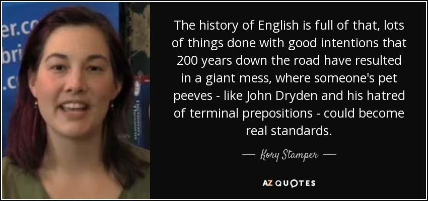 The history of English is full of that, lots of things done with good intentions that 200 years down the road have resulted in a giant mess, where someone's pet peeves - like John Dryden and his hatred of terminal prepositions - could become real standards. - Kory Stamper