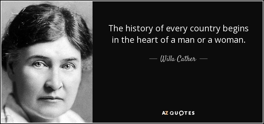 The history of every country begins in the heart of a man or a woman. - Willa Cather