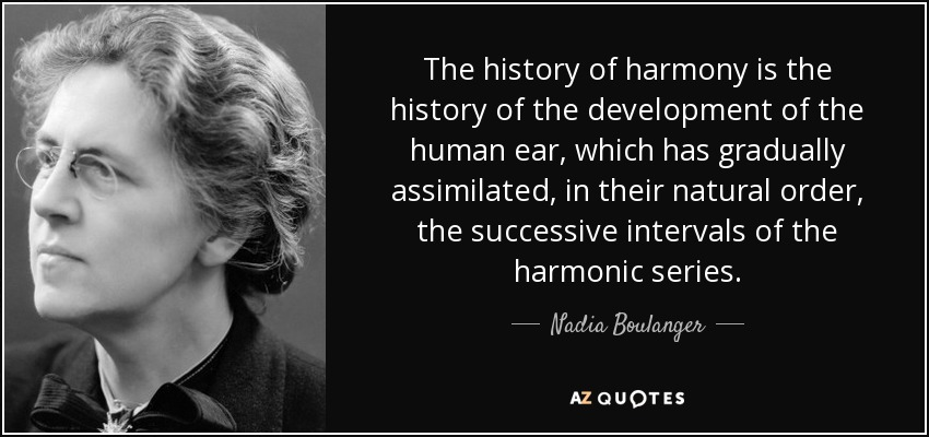 The history of harmony is the history of the development of the human ear, which has gradually assimilated, in their natural order, the successive intervals of the harmonic series. - Nadia Boulanger
