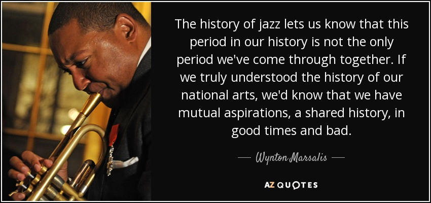The history of jazz lets us know that this period in our history is not the only period we've come through together. If we truly understood the history of our national arts, we'd know that we have mutual aspirations, a shared history, in good times and bad. - Wynton Marsalis