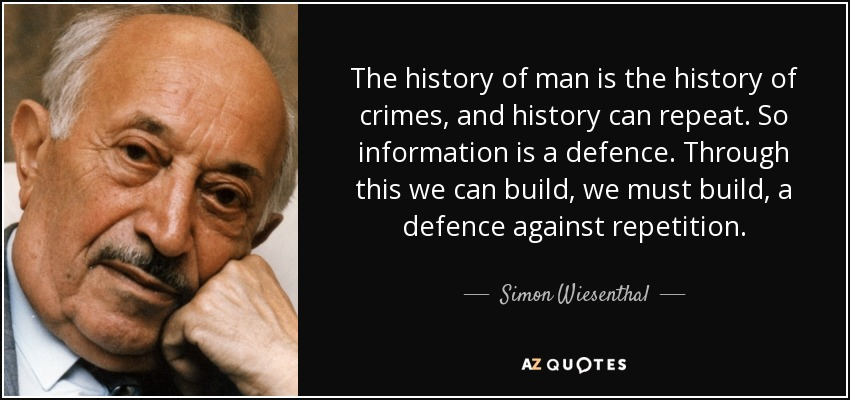 The history of man is the history of crimes, and history can repeat. So information is a defence. Through this we can build, we must build, a defence against repetition. - Simon Wiesenthal