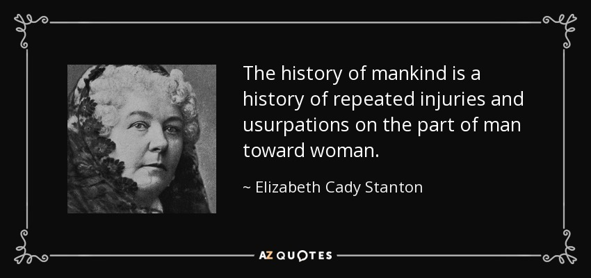 The history of mankind is a history of repeated injuries and usurpations on the part of man toward woman. - Elizabeth Cady Stanton