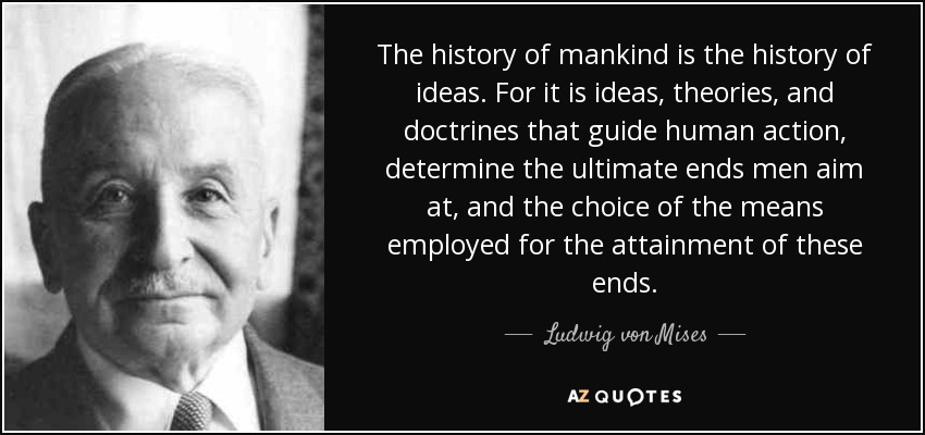 The history of mankind is the history of ideas. For it is ideas, theories, and doctrines that guide human action, determine the ultimate ends men aim at, and the choice of the means employed for the attainment of these ends. - Ludwig von Mises