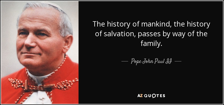 The history of mankind, the history of salvation, passes by way of the family. - Pope John Paul II