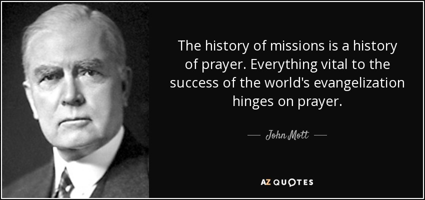 The history of missions is a history of prayer. Everything vital to the success of the world's evangelization hinges on prayer. - John Mott