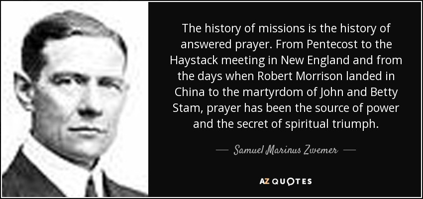The history of missions is the history of answered prayer. From Pentecost to the Haystack meeting in New England and from the days when Robert Morrison landed in China to the martyrdom of John and Betty Stam, prayer has been the source of power and the secret of spiritual triumph. - Samuel Marinus Zwemer