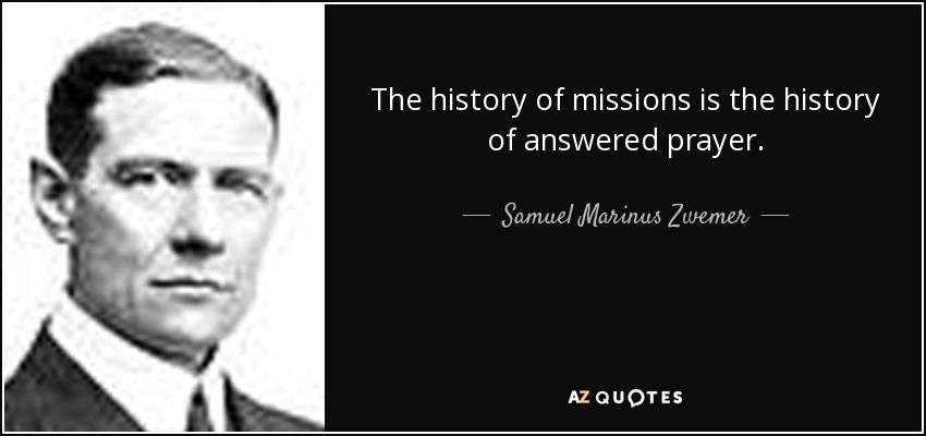 The history of missions is the history of answered prayer. - Samuel Marinus Zwemer