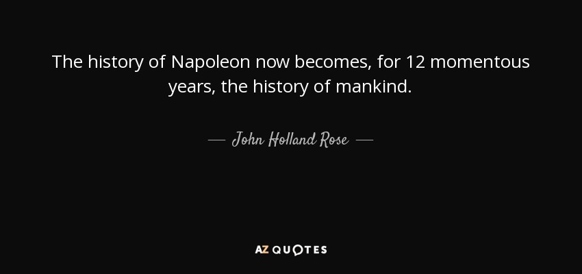 The history of Napoleon now becomes, for 12 momentous years, the history of mankind. - John Holland Rose