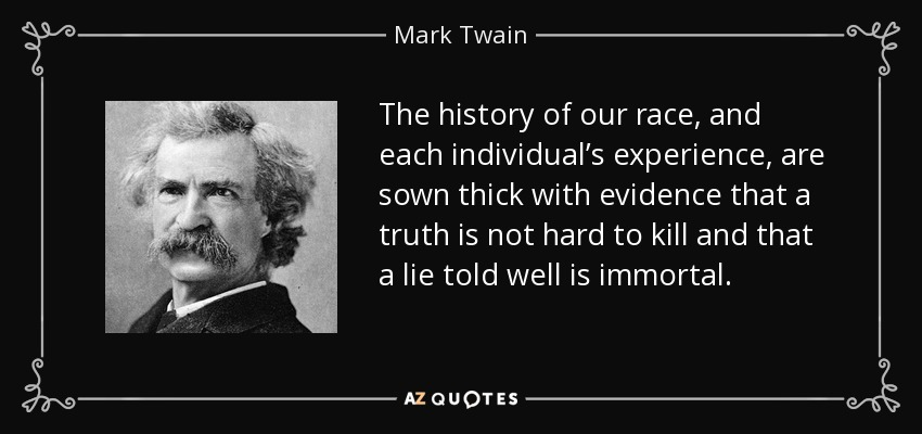 The history of our race, and each individual's experience, are sown thick with evidence that a truth is not hard to kill and that a lie told well is immortal. - Mark Twain
