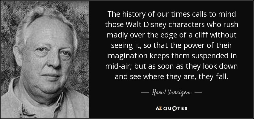 The history of our times calls to mind those Walt Disney characters who rush madly over the edge of a cliff without seeing it, so that the power of their imagination keeps them suspended in mid-air; but as soon as they look down and see where they are, they fall. - Raoul Vaneigem