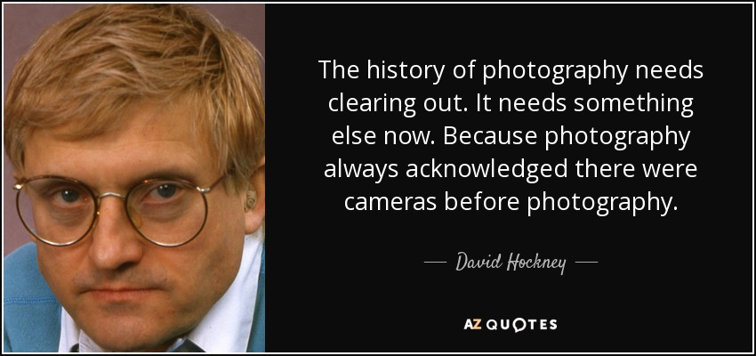 The history of photography needs clearing out. It needs something else now. Because photography always acknowledged there were cameras before photography. - David Hockney